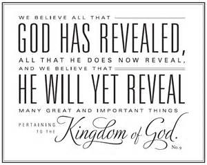 Text: We believe all that God has revealed, all that he does now reveal, and we believe that He will yet reveal many great and important things pertaining to the Kingdom of God.