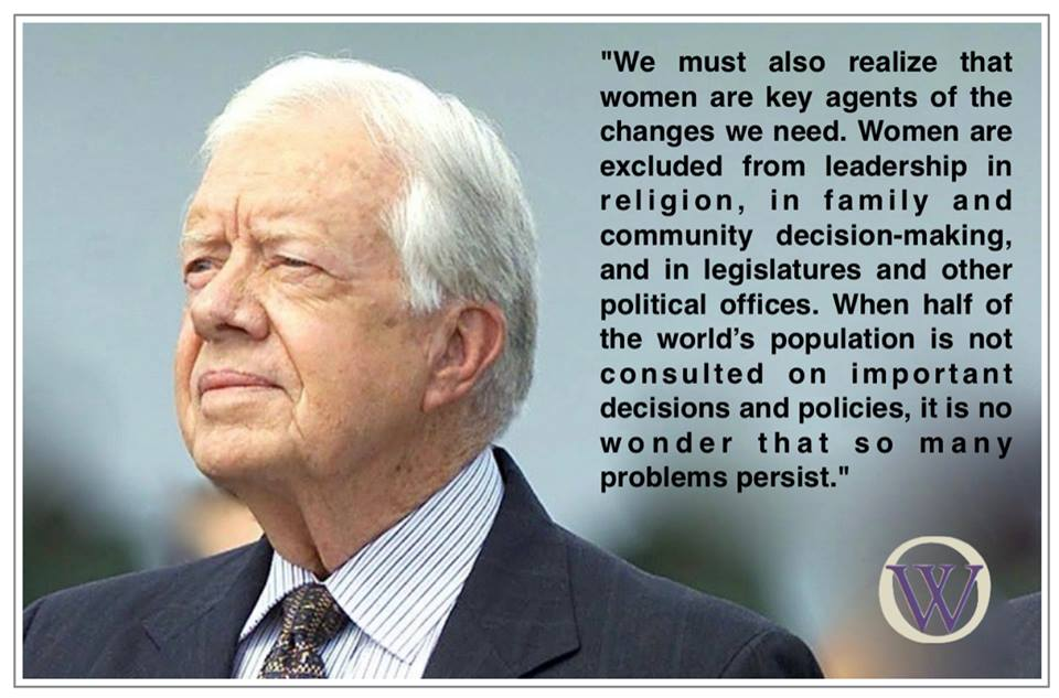 "Picture of Jimmy Carter with the words, ""We must also realize that women are key agents of the changes we need. Women are excluded from leadership in religion, in family and community decision-making, and in legislatures and other political offices. When half of the world's population is not consulted on important decisions and policies, it is no wonder that so many problems persist."""