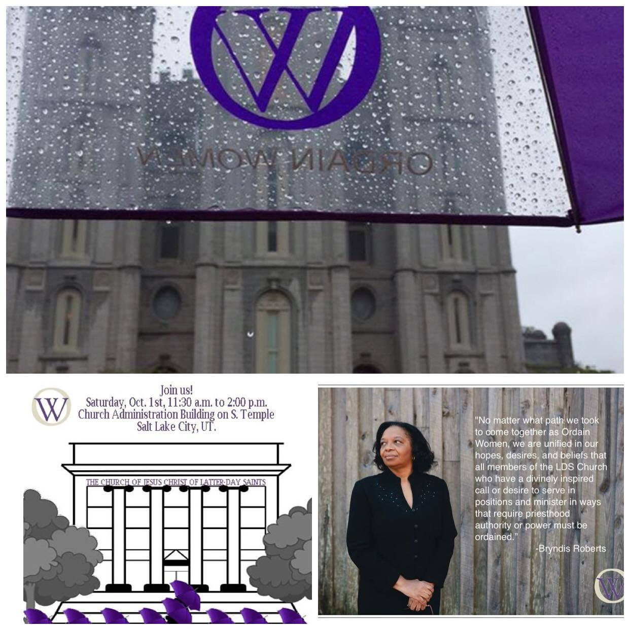 "Picture collage, with three pictures. The top picture is a view of the Salt Lake City temple in the rain, as seen from under the rim of an Ordain Women umbrella. The bottom left picture is a clipart style picture of the church administration building. Stick figures holding purple umbrellas are lined up outside the front of the building. At the top of the image text reads, ""Join us! Saturday, Oct. 1st, 11:30 a.m. to 2:00 p.m., Church Administration Building on S. Temple Salt Lake City, UT. Text at the bottom of the image reads, ""Is there no one who will hear me?"" The bottom right picture is a photo of Ordain Women chair, Bryndis Roberts, with the text, ""No matter what path we took to come together as Ordain Women, we are unified in our hopes, desires, and beliefs that all members of the LDS Church who have a divinely inspired call or desire to serve in positions and minister in ways that require priesthood authority or power must be ordained."" -Bryndis Roberts"