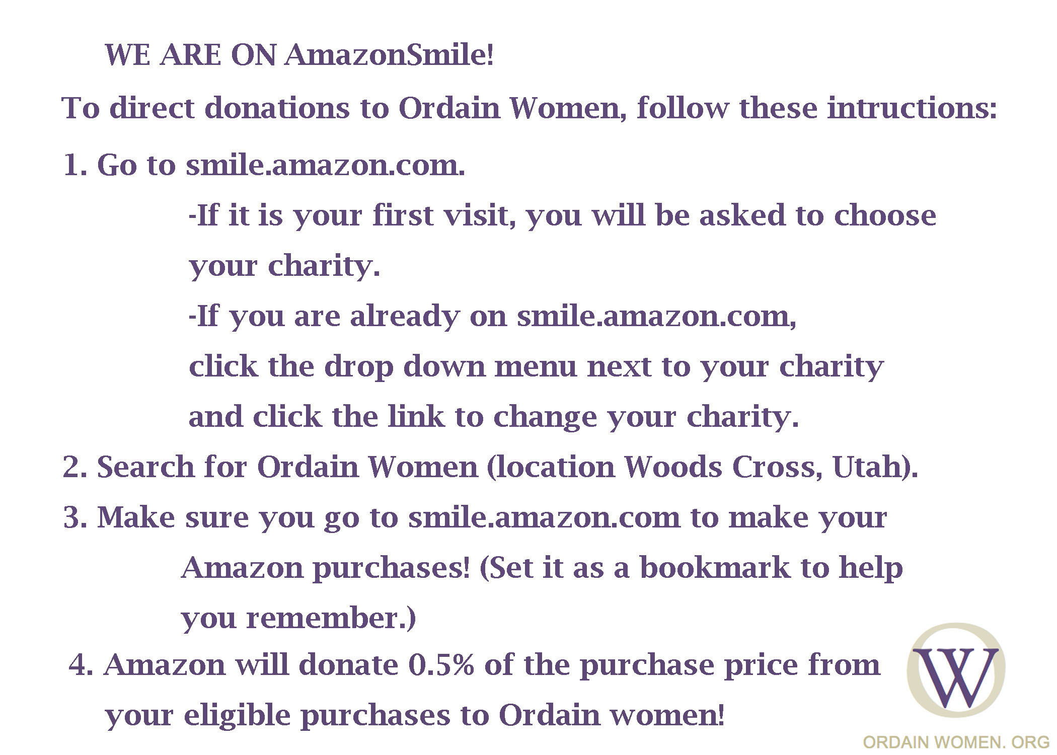 Image, Text reads: We are on AmazonSmile To direct donations to Ordain Women, follow these instructions: 1.	Go to smile.amazon.com. a.	If it is your first visit, you will be asked to choose your charity. b.	If you are already on smile.amazon.com, click the drop down menu next to your charity and click the link to change your charity. 2.	Search for Ordain Women (location Woods Cross, Utah). 3.	Make sure you go to smile.amazon.com to make your Amazon purchases! (Set it as a bookmark to help you remember.) 4.	Amazon will donate 0.5% of the purchase price from your eligible purchases to Ordain Women!