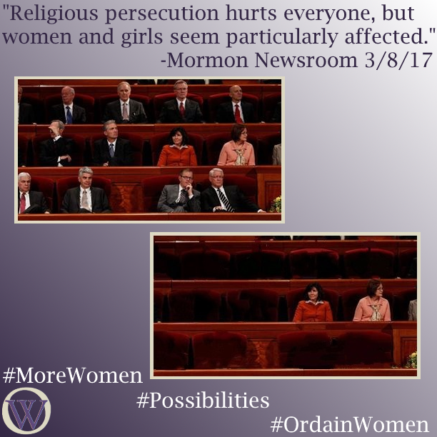"Meme. The text reads ""Religious persecution hurts everyone, but women and girls seem particularly affected."" -Mormon Newsroom 3/8/17. There are two photos of the chairs behind the podium at the Conference Center in SLC, during General Conference. The first picture shows 12 people, 10 men, and 2 women. In the second picture, the men have been removed leaving the two women alone in the frame. The bottom of the meme has the Ordain Women logo and the hashtags #MoreWomen #Possibilities #OrdainWomen"
