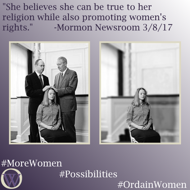 "Meme. The background is a gradient in purple, dark purple in the lower left-hand corner fading to white in the upper right-hand corner. The text reads, ""She believes she can be true to her religion while also promoting women's rights."" -Mormon Newsroom 3/8/17 There are two black and white photos. In the first photo, a woman is receiving a blessing from two men in a chapel. In the second photo, the men have been removed, and the woman sits alone. The bottom of the meme has the Ordain Women logo and the hashtags #MoreWomen #Possibilities #OrdainWomen."