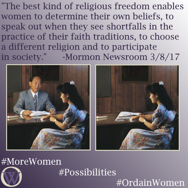 "Meme. The background is a gradient in purple, dark purple in the lower left-hand corner fading to white in the upper right-hand corner. The text reads, ""The best kind of religious freedom enables women to determine their own beliefs, to speak out when they see shortfalls in the practice of their faith traditions, to choose a different religion and to participate in society."" -Mormon Newsroom 3/8/17. There are two photos.  In the first, a man sits behind a desk, with a woman seated in front of the desk.  Scriptures are open in front of him, and he seems to be referencing something on the pages. She is holding a tissue, indicating she is receiving counsel or comfort.  In the second photo, the man is removed, and she sits alone. The bottom of the meme has the Ordain Women logo and the hashtags #MoreWomen #Possibilities #OrdainWomen"