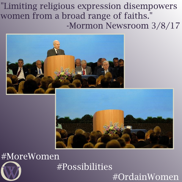 "Meme. The background is a gradient in purple, dark purple in the lower left-hand corner fading to white in the upper right-hand corner. The text reads, ""Limiting religious expression disempowers women from a broad range of faiths."" -Mormon Newsroom 3/9/17. There are two pictures.  The first is a picture of Russell M. Nelson standing behind a podium speaking to an audience.  There are several men sitting on the stand behind him. In the second picture, Nelson and all the men have been removed.  The only person left on the stand is a woman, but she is sitting outside the frame of the picture and you can only see her left shoulder. Otherwise, the stand and podium are empty. The bottom of the meme has the Ordain Women logo and the hashtags #MoreWomen #Possibilities #OrdainWomen"