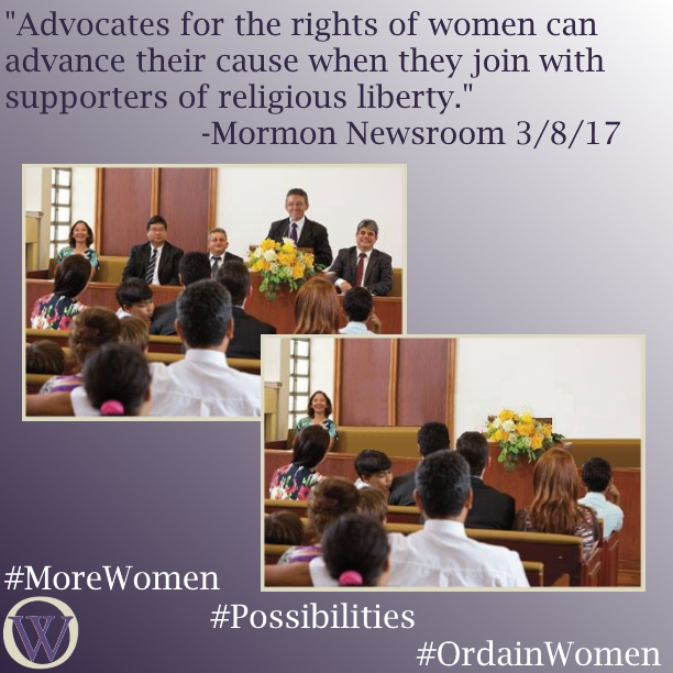 "Meme. The background is a gradient in purple, dark purple in the lower left-hand corner fading to white in the upper right-hand corner. The text reads, ""Advocates for the rights of women can advance their cause when they join with supporters of religious liberty."" -Mormon Newsroom 3/8/17. There are two pictures, the second overlaps the first. The first is a picture of a sacrament meeting in an LDS chapel. A man is standing at the podium, and three men and one woman sit on the stand.  In the second picture the men have been removed and the woman, who is sitting to the far left of the frame, is left alone. The bottom of the meme has the Ordain Women logo and the hashtags #MoreWomen #Possibilities #OrdainWomen"