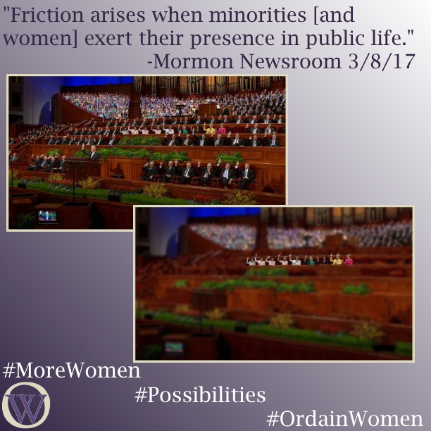 "Meme. The background is a gradient in purple, dark purple in the lower left-hand corner fading to white in the upper right-hand corner. The text reads, ""Friction arises when minorities [and women] exert their presence in public life."" -Mormon Newsroom 3/8/17. There are two pictures, the second overlaps the first. In the first picture, we see the podium and stand at General Conference. President Uchtdorf is as the podium, he and the body of people behind him are raising their right hands, indicating that they are sustaining leaders and officers of the church. Not counting the choir sitting behind the stand, there are between 80 and 90 people in the photo. In the second picture, all of the men have been removed.  This leaves 9 women sitting alone. The bottom of the meme has the Ordain Women logo and the hashtags #MoreWomen #Possibilities #OrdainWomen"